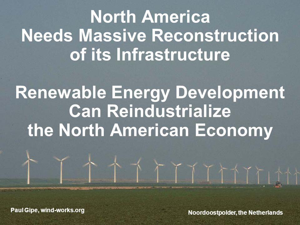 North America Needs Massive Reconstruction of its Infrastructure Renewable Energy Development Can Reindustrialize the North American Economy Paul Gipe, wind-works.org Noordoostpolder, the Netherlands
