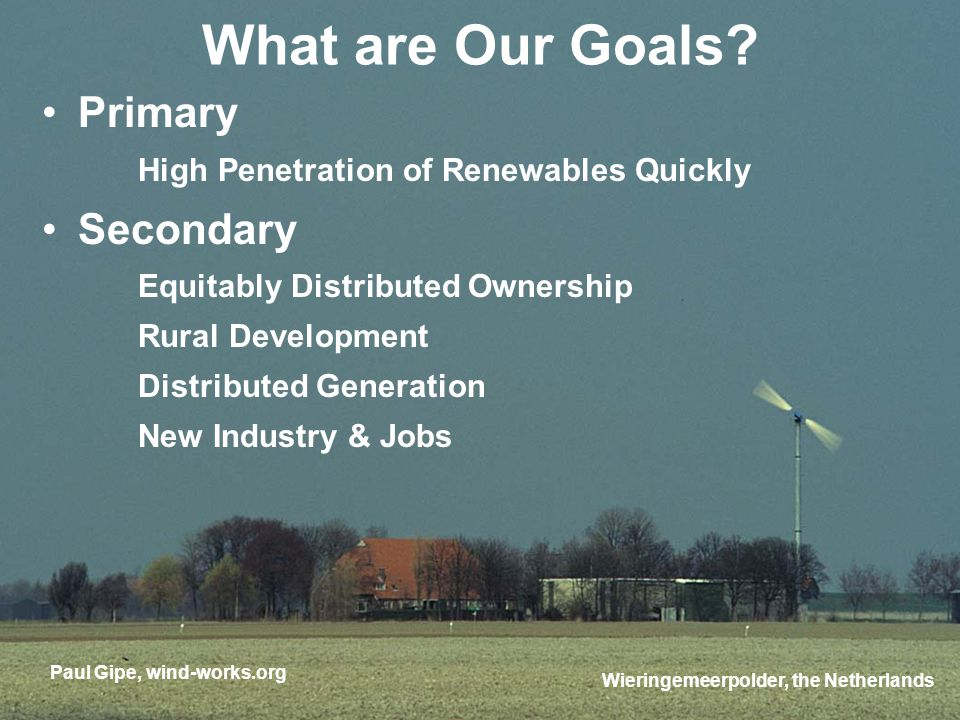 Primary High Penetration of Renewables Quickly Secondary Equitably Distributed Ownership Rural Development Distributed Generation New Industry & Jobs Paul Gipe, wind-works.org Wieringemeerpolder, the Netherlands What are Our Goals