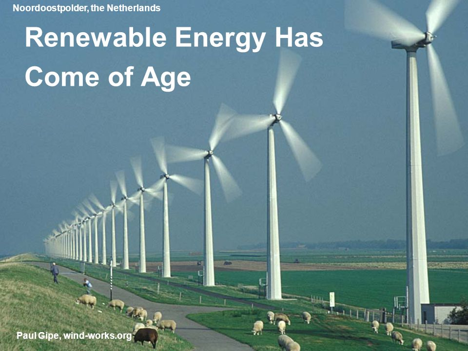 Renewable Energy Has Come of Age Paul Gipe, wind-works.org Noordoostpolder, the Netherlands