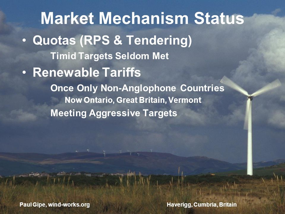 Market Mechanism Status Quotas (RPS & Tendering) Timid Targets Seldom Met Renewable Tariffs Once Only Non-Anglophone Countries Now Ontario, Great Britain, Vermont Meeting Aggressive Targets Haverigg, Cumbria, BritainPaul Gipe, wind-works.org