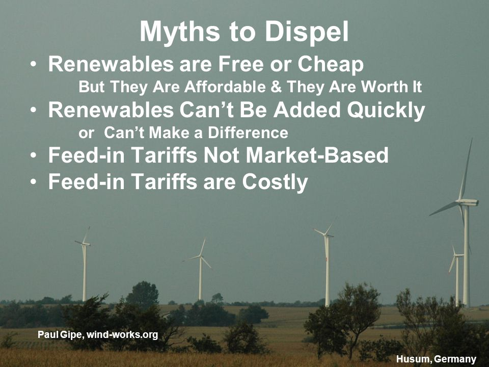 Myths to Dispel Renewables are Free or Cheap But They Are Affordable & They Are Worth It Renewables Cant Be Added Quickly or Cant Make a Difference Feed-in Tariffs Not Market-Based Feed-in Tariffs are Costly Paul Gipe, wind-works.org Husum, Germany