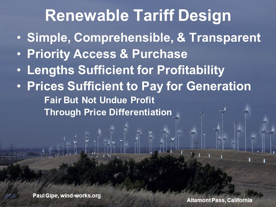 Renewable Tariff Design Simple, Comprehensible, & Transparent Priority Access & Purchase Lengths Sufficient for Profitability Prices Sufficient to Pay for Generation Fair But Not Undue Profit Through Price Differentiation Altamont Pass, California Paul Gipe, wind-works.org