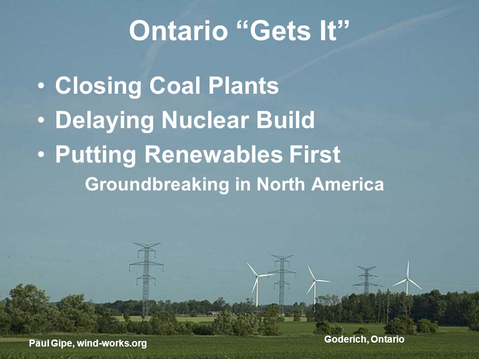 Goderich, Ontario Ontario Gets It Paul Gipe, wind-works.org Closing Coal Plants Delaying Nuclear Build Putting Renewables First Groundbreaking in North America