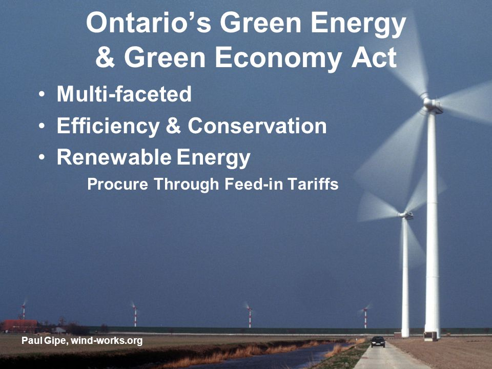 Ontarios Green Energy & Green Economy Act Multi-faceted Efficiency & Conservation Renewable Energy Procure Through Feed-in Tariffs Paul Gipe, wind-works.org