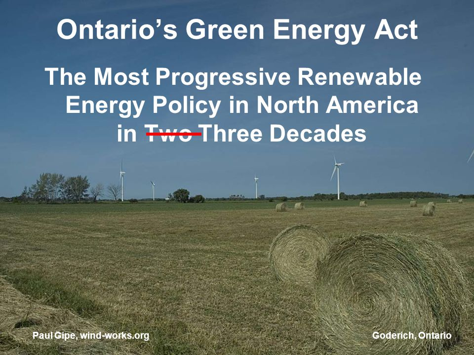 Goderich, Ontario Ontarios Green Energy Act The Most Progressive Renewable Energy Policy in North America in Two Three Decades Paul Gipe, wind-works.org