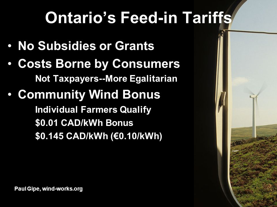 Ontarios Feed-in Tariffs No Subsidies or Grants Costs Borne by Consumers Not Taxpayers--More Egalitarian Community Wind Bonus Individual Farmers Qualify $0.01 CAD/kWh Bonus $0.145 CAD/kWh (0.10/kWh) Paul Gipe, wind-works.org