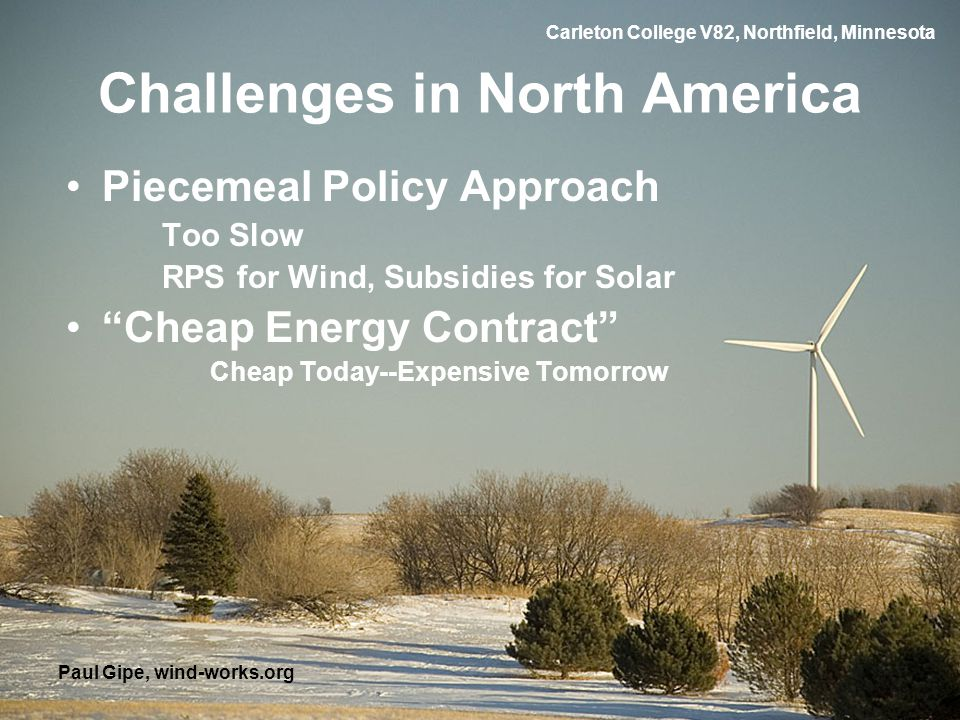 Carleton College V82, Northfield, Minnesota Challenges in North America Piecemeal Policy Approach Too Slow RPS for Wind, Subsidies for Solar Cheap Energy Contract Cheap Today--Expensive Tomorrow Paul Gipe, wind-works.org