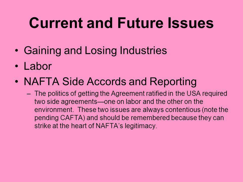 Current and Future Issues Gaining and Losing Industries Labor NAFTA Side Accords and Reporting –The politics of getting the Agreement ratified in the USA required two side agreementsone on labor and the other on the environment.