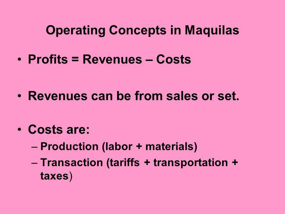 Operating Concepts in Maquilas Profits = Revenues – Costs Revenues can be from sales or set.