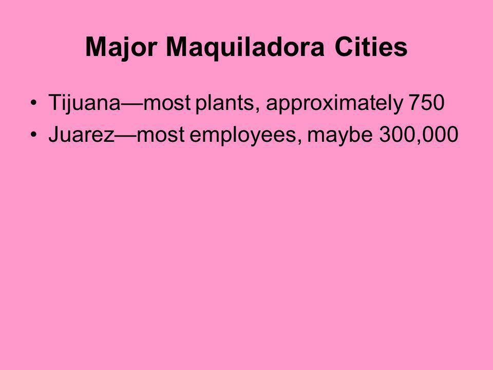 Major Maquiladora Cities Tijuanamost plants, approximately 750 Juarezmost employees, maybe 300,000