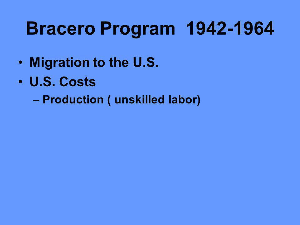 Bracero Program 1942-1964 Migration to the U.S. U.S. Costs –Production ( unskilled labor)
