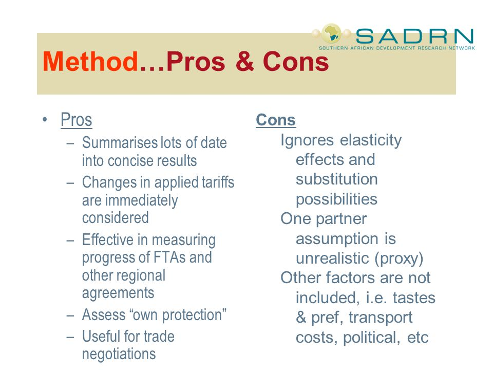 Method…Pros & Cons Pros –Summarises lots of date into concise results –Changes in applied tariffs are immediately considered –Effective in measuring progress of FTAs and other regional agreements –Assess own protection –Useful for trade negotiations Cons Ignores elasticity effects and substitution possibilities One partner assumption is unrealistic (proxy) Other factors are not included, i.e.