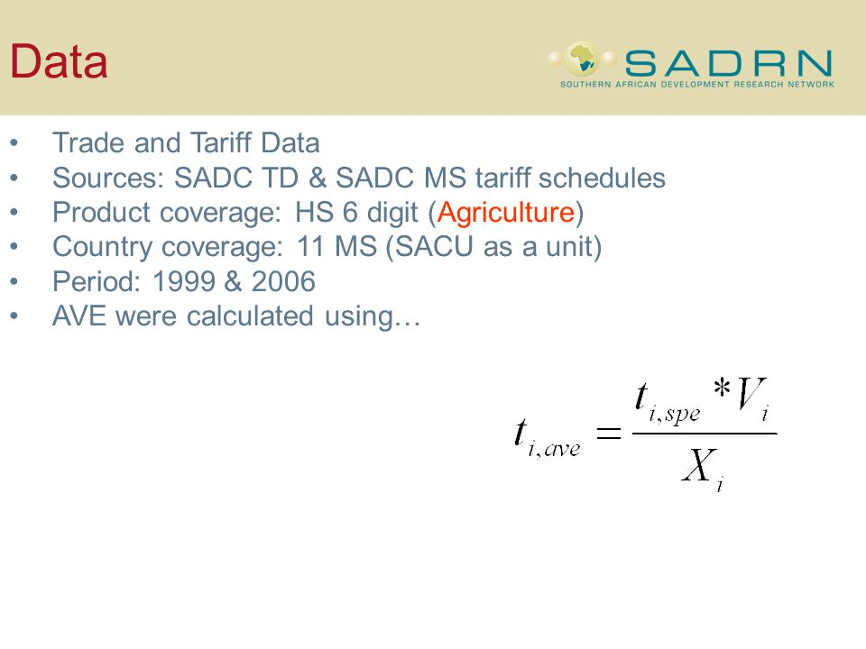 Data Trade and Tariff Data Sources: SADC TD & SADC MS tariff schedules Product coverage: HS 6 digit (Agriculture) Country coverage: 11 MS (SACU as a unit) Period: 1999 & 2006 AVE were calculated using…
