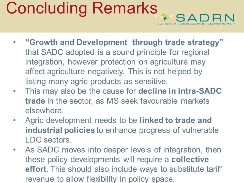 Concluding Remarks Growth and Development through trade strategy that SADC adopted is a sound principle for regional integration, however protection on agriculture may affect agriculture negatively.