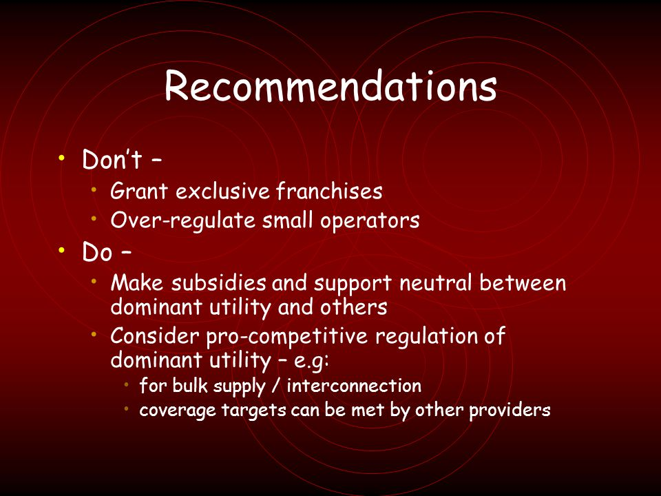 Recommendations Dont – Grant exclusive franchises Over-regulate small operators Do – Make subsidies and support neutral between dominant utility and others Consider pro-competitive regulation of dominant utility – e.g: for bulk supply / interconnection coverage targets can be met by other providers