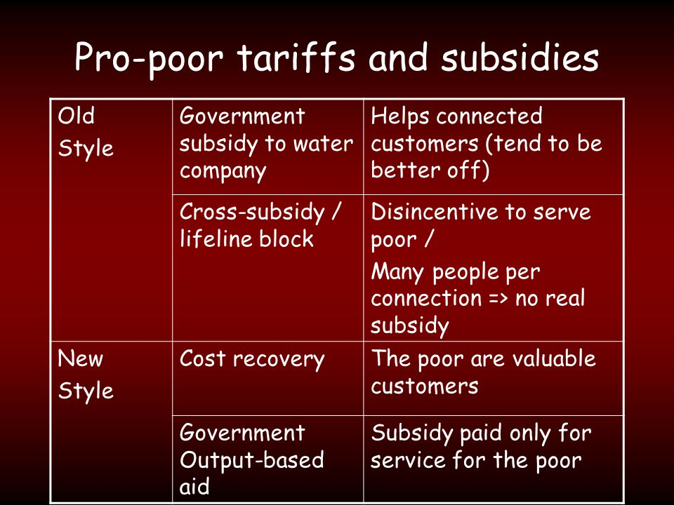 Pro-poor tariffs and subsidies Old Style Government subsidy to water company Helps connected customers (tend to be better off) Cross-subsidy / lifeline block Disincentive to serve poor / Many people per connection => no real subsidy New Style Cost recoveryThe poor are valuable customers Government Output-based aid Subsidy paid only for service for the poor