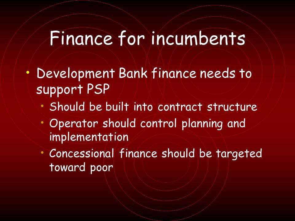 Finance for incumbents Development Bank finance needs to support PSP Should be built into contract structure Operator should control planning and implementation Concessional finance should be targeted toward poor