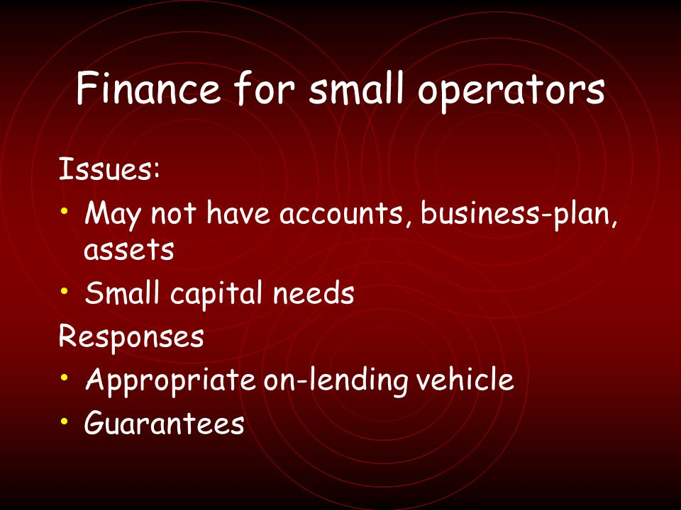 Finance for small operators Issues: May not have accounts, business-plan, assets Small capital needs Responses Appropriate on-lending vehicle Guarantees