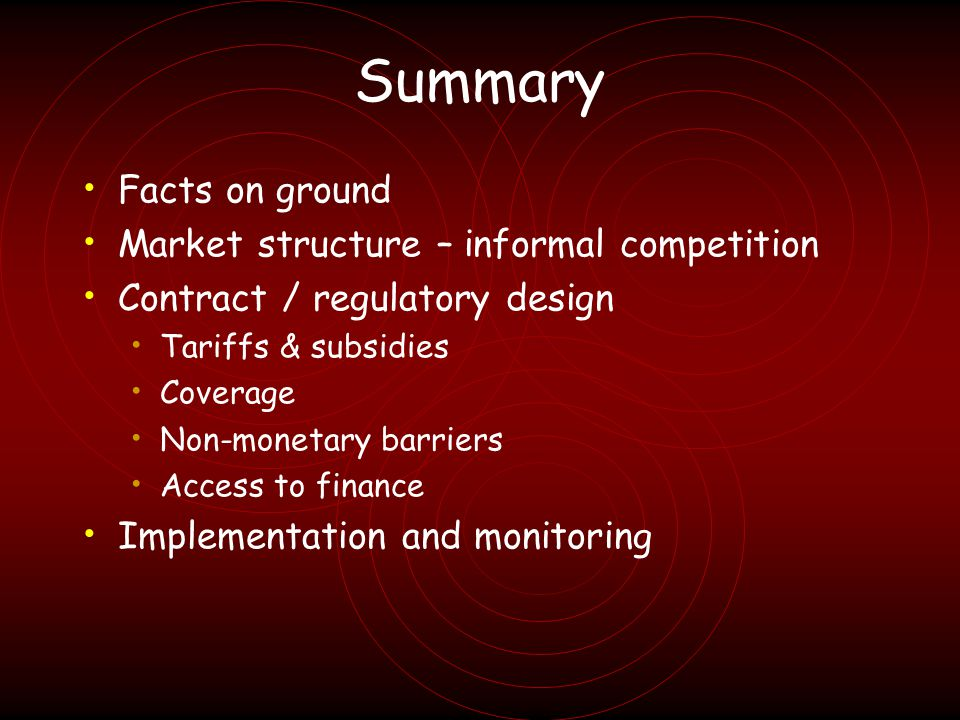 Summary Facts on ground Market structure – informal competition Contract / regulatory design Tariffs & subsidies Coverage Non-monetary barriers Access to finance Implementation and monitoring