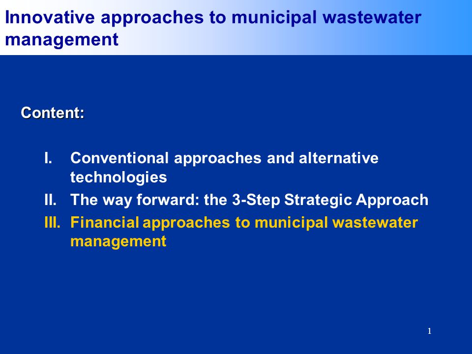 1 Content: I.Conventional approaches and alternative technologies II.The way forward: the 3-Step Strategic Approach III.Financial approaches to municipal wastewater management Innovative approaches to municipal wastewater management