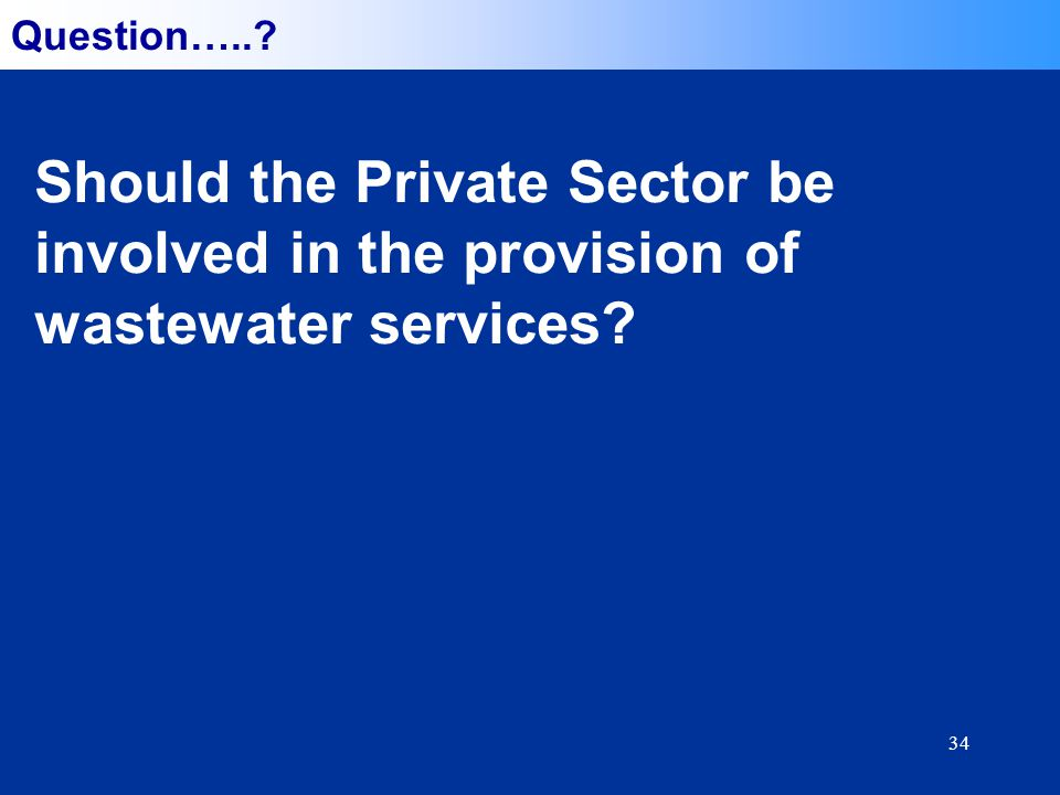 34 Question….. Should the Private Sector be involved in the provision of wastewater services