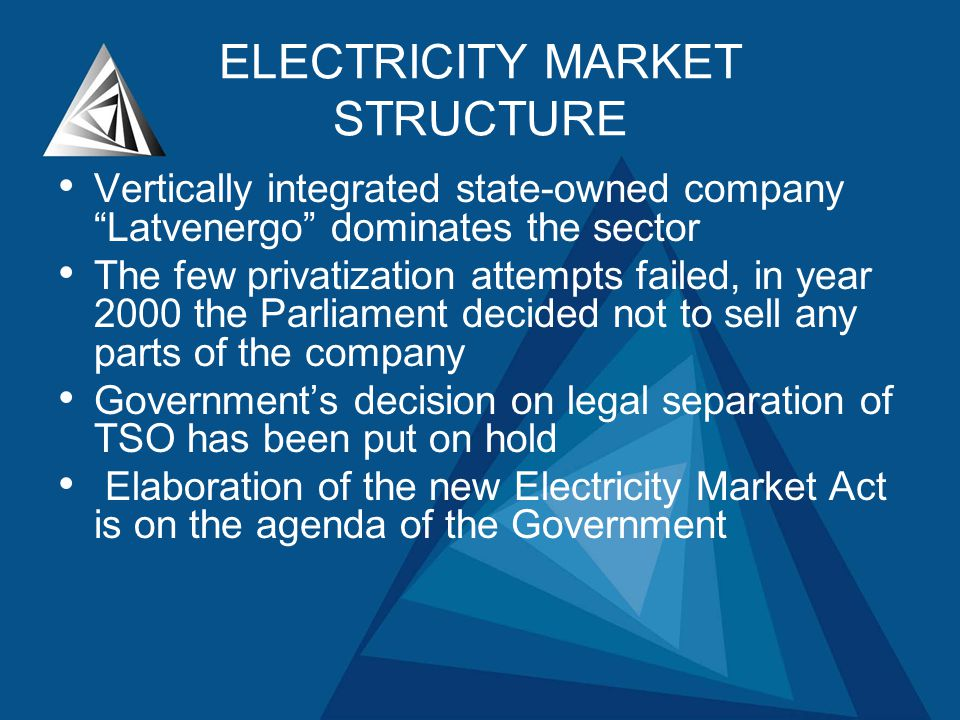 ELECTRICITY MARKET STRUCTURE Vertically integrated state-owned company Latvenergo dominates the sector The few privatization attempts failed, in year 2000 the Parliament decided not to sell any parts of the company Governments decision on legal separation of TSO has been put on hold Elaboration of the new Electricity Market Act is on the agenda of the Government