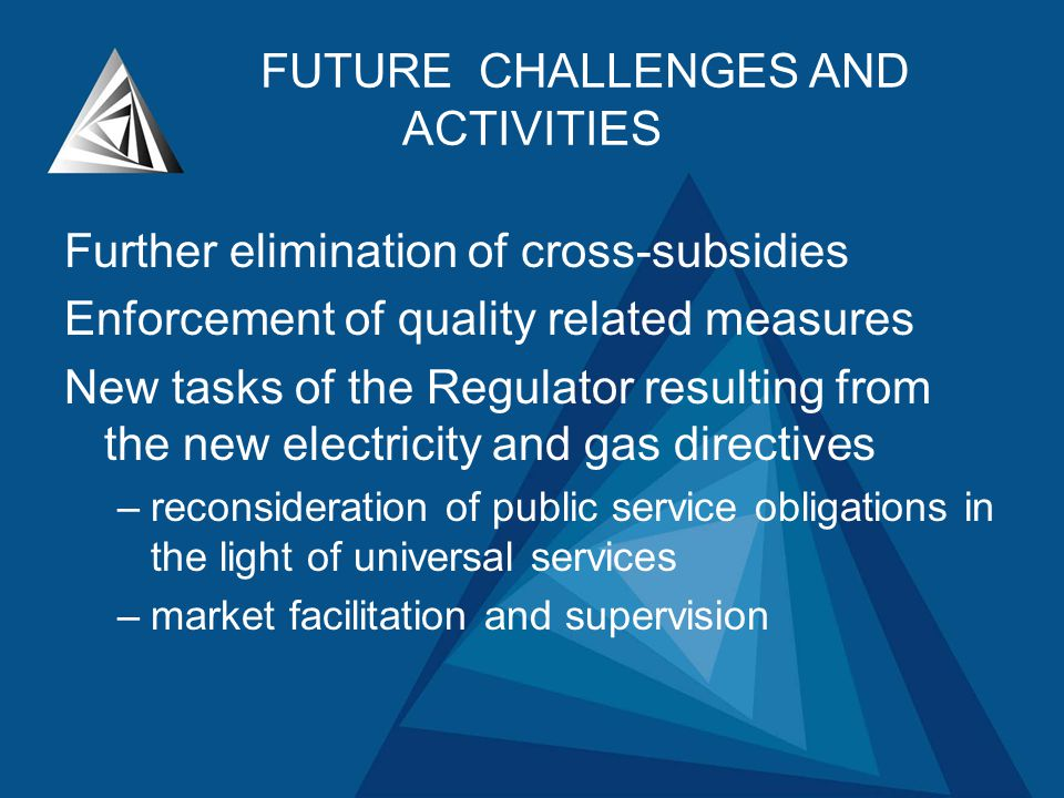 FUTURE CHALLENGES AND ACTIVITIES Further elimination of cross-subsidies Enforcement of quality related measures New tasks of the Regulator resulting from the new electricity and gas directives –reconsideration of public service obligations in the light of universal services –market facilitation and supervision