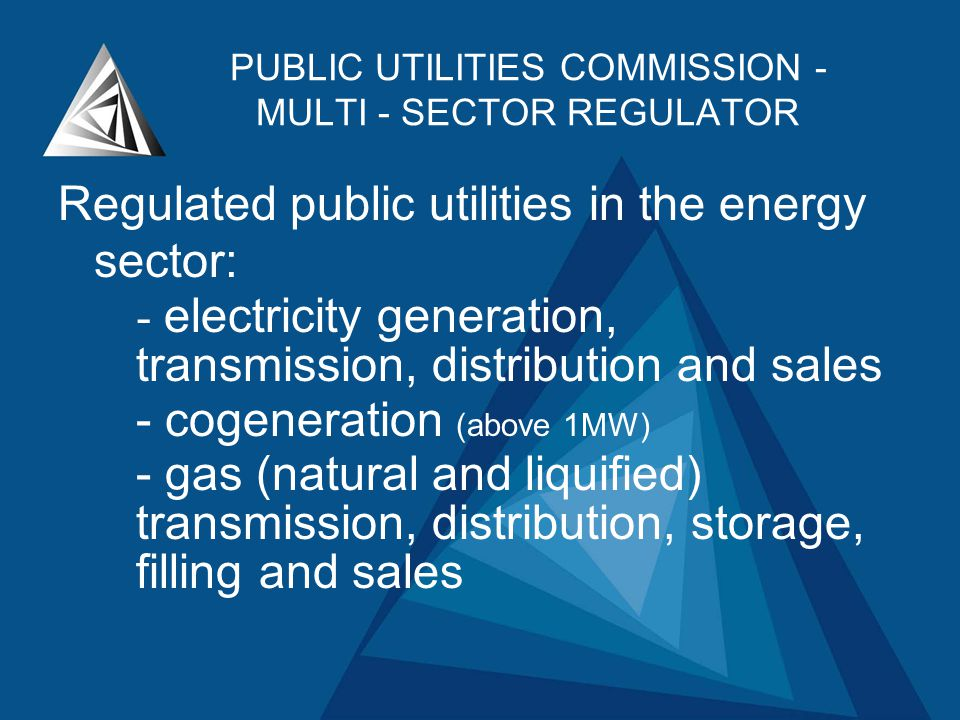 PUBLIC UTILITIES COMMISSION - MULTI - SECTOR REGULATOR Regulated public utilities in the energy sector: - electricity generation, transmission, distribution and sales - cogeneration (above 1MW) - gas (natural and liquified) transmission, distribution, storage, filling and sales