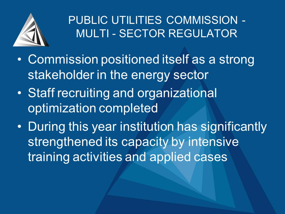 PUBLIC UTILITIES COMMISSION - MULTI - SECTOR REGULATOR Commission positioned itself as a strong stakeholder in the energy sector Staff recruiting and organizational optimization completed During this year institution has significantly strengthened its capacity by intensive training activities and applied cases