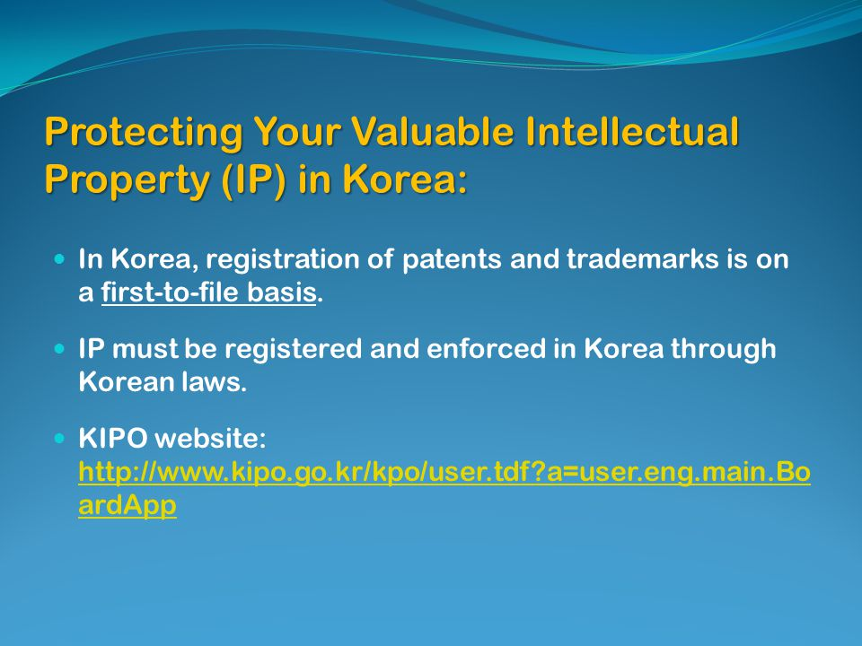 Protecting Your Valuable Intellectual Property (IP) in Korea: In Korea, registration of patents and trademarks is on a first-to-file basis.