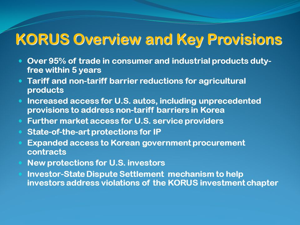 KORUS Overview and Key Provisions Over 95% of trade in consumer and industrial products duty- free within 5 years Tariff and non-tariff barrier reductions for agricultural products Increased access for U.S.