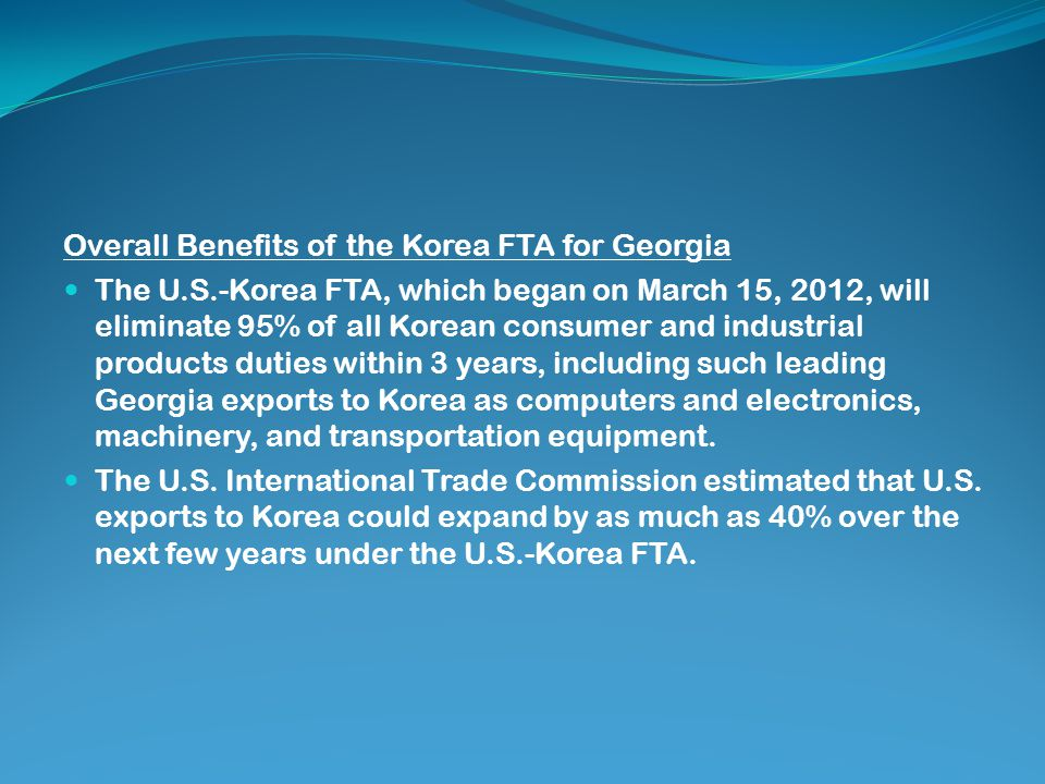 Overall Benefits of the Korea FTA for Georgia The U.S.-Korea FTA, which began on March 15, 2012, will eliminate 95% of all Korean consumer and industrial products duties within 3 years, including such leading Georgia exports to Korea as computers and electronics, machinery, and transportation equipment.