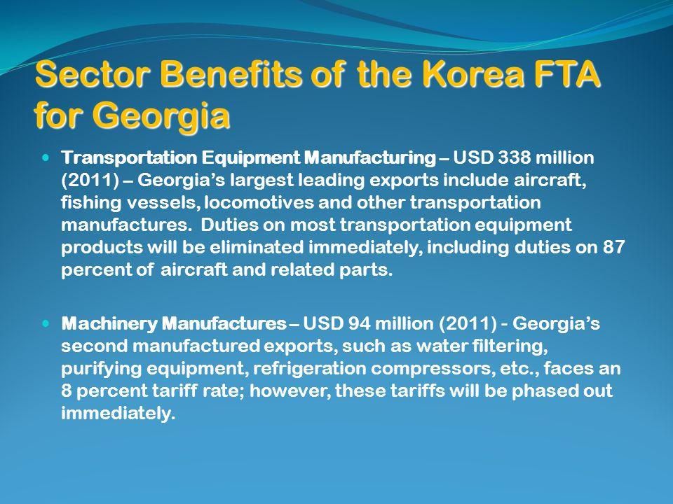 Sector Benefits of the Korea FTA for Georgia Transportation Equipment Manufacturing – USD 338 million (2011) – Georgias largest leading exports include aircraft, fishing vessels, locomotives and other transportation manufactures.