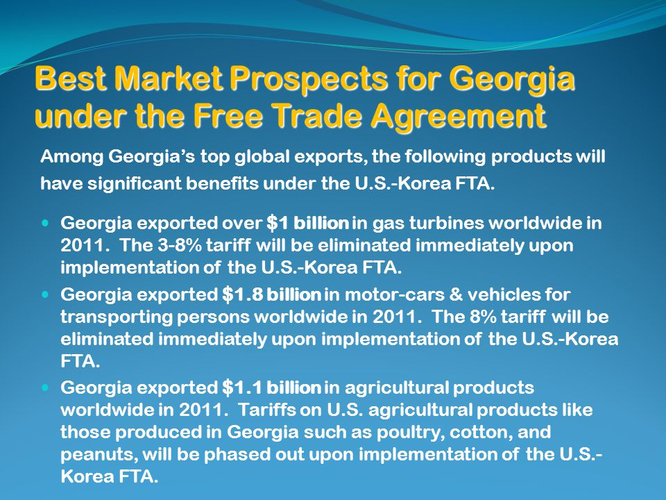 Best Market Prospects for Georgia under the Free Trade Agreement Among Georgias top global exports, the following products will have significant benefits under the U.S.-Korea FTA.