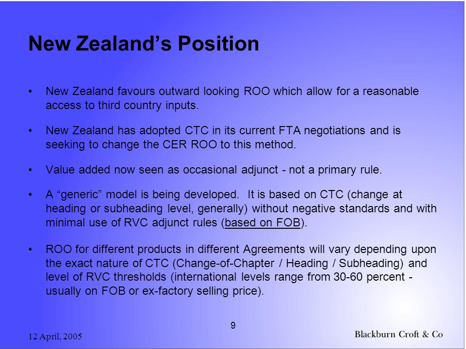 12 April, 2005 9 New Zealands Position New Zealand favours outward looking ROO which allow for a reasonable access to third country inputs.
