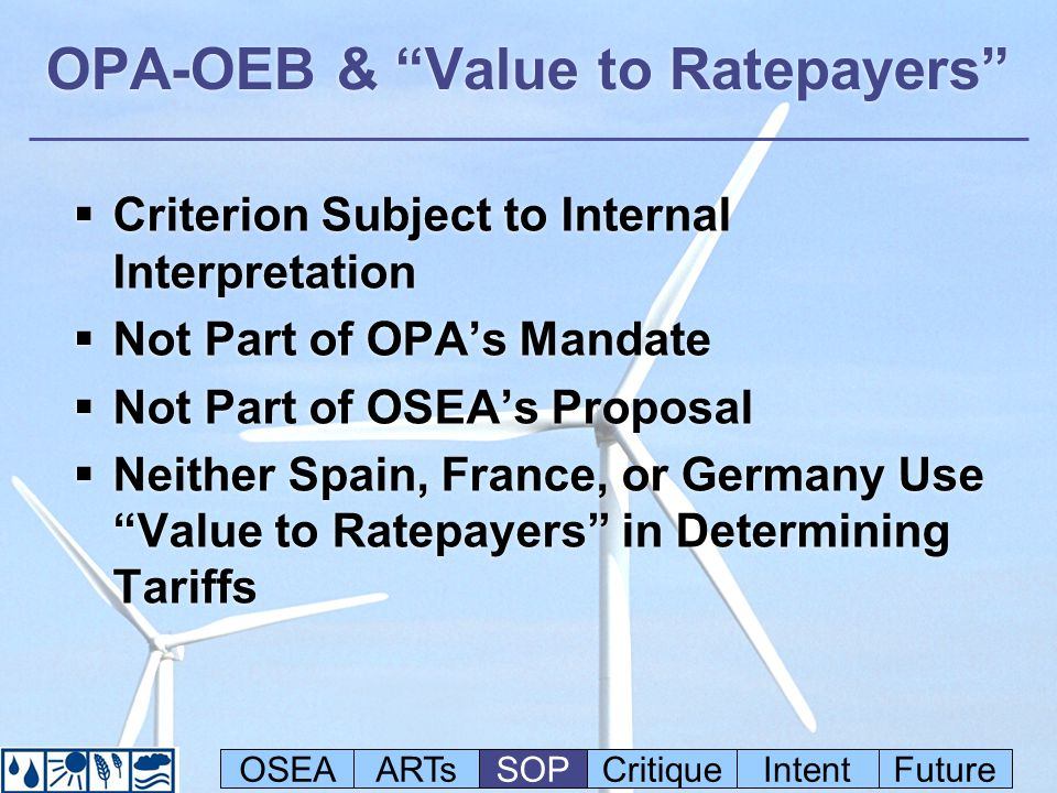 OPA-OEB & Value to Ratepayers Criterion Subject to Internal Interpretation Not Part of OPAs Mandate Not Part of OSEAs Proposal Neither Spain, France, or Germany Use Value to Ratepayers in Determining Tariffs Criterion Subject to Internal Interpretation Not Part of OPAs Mandate Not Part of OSEAs Proposal Neither Spain, France, or Germany Use Value to Ratepayers in Determining Tariffs OSEAARTsSOPCritiqueIntentFuture