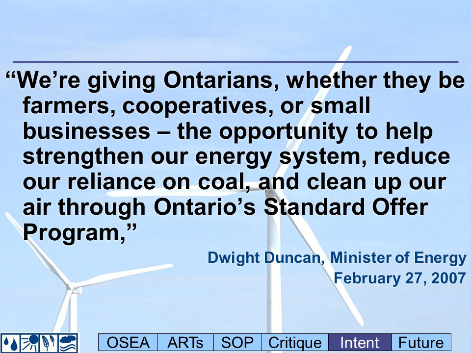 Were giving Ontarians, whether they be farmers, cooperatives, or small businesses – the opportunity to help strengthen our energy system, reduce our reliance on coal, and clean up our air through Ontarios Standard Offer Program, Dwight Duncan, Minister of Energy February 27, 2007 Were giving Ontarians, whether they be farmers, cooperatives, or small businesses – the opportunity to help strengthen our energy system, reduce our reliance on coal, and clean up our air through Ontarios Standard Offer Program, Dwight Duncan, Minister of Energy February 27, 2007 OSEAARTsSOPCritiqueIntentFuture