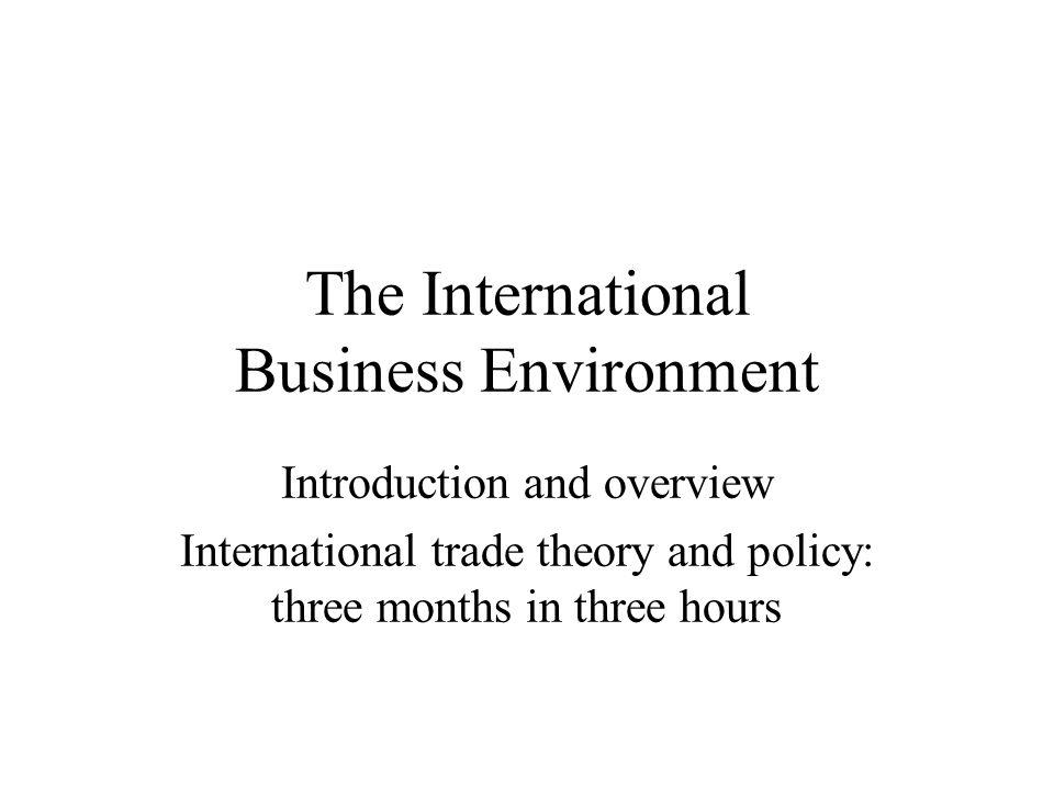 The International Business Environment Introduction and overview International trade theory and policy: three months in three hours