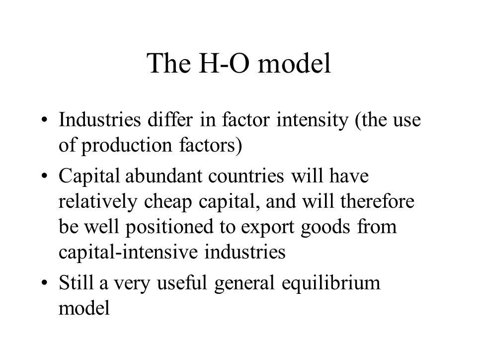 The H-O model Industries differ in factor intensity (the use of production factors) Capital abundant countries will have relatively cheap capital, and will therefore be well positioned to export goods from capital-intensive industries Still a very useful general equilibrium model