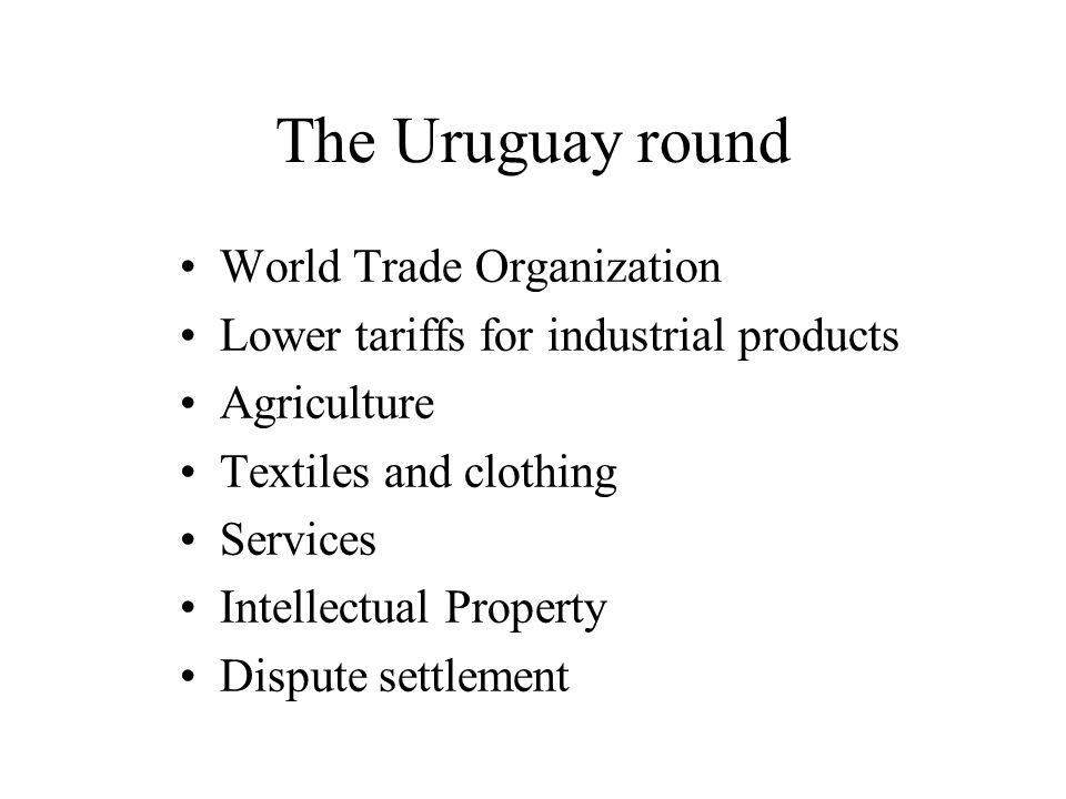 The Uruguay round World Trade Organization Lower tariffs for industrial products Agriculture Textiles and clothing Services Intellectual Property Dispute settlement