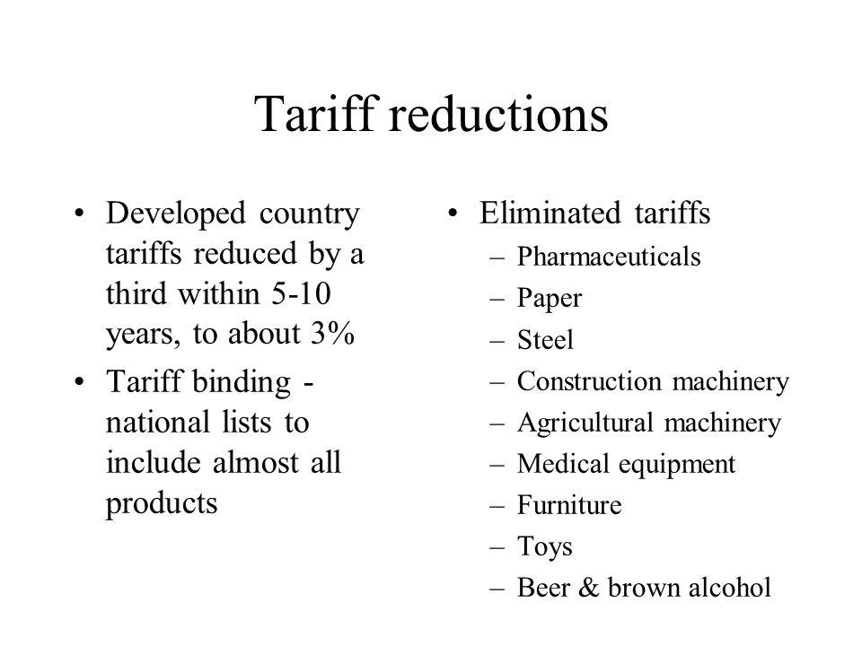 Tariff reductions Developed country tariffs reduced by a third within 5-10 years, to about 3% Tariff binding - national lists to include almost all products Eliminated tariffs –Pharmaceuticals –Paper –Steel –Construction machinery –Agricultural machinery –Medical equipment –Furniture –Toys –Beer & brown alcohol