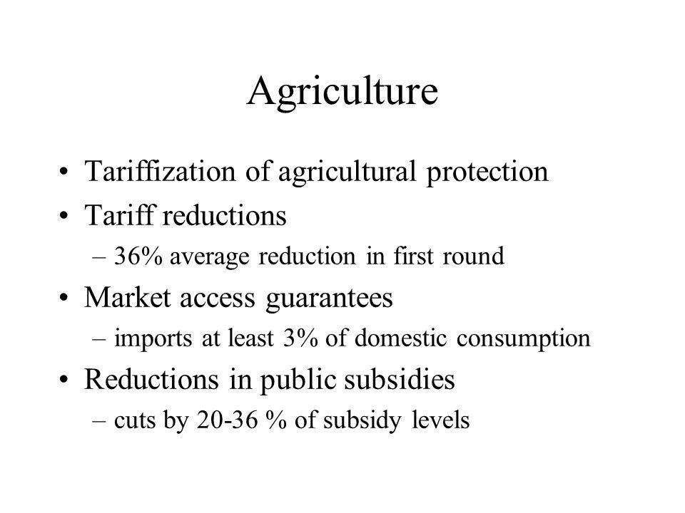 Agriculture Tariffization of agricultural protection Tariff reductions –36% average reduction in first round Market access guarantees –imports at least 3% of domestic consumption Reductions in public subsidies –cuts by 20-36 % of subsidy levels
