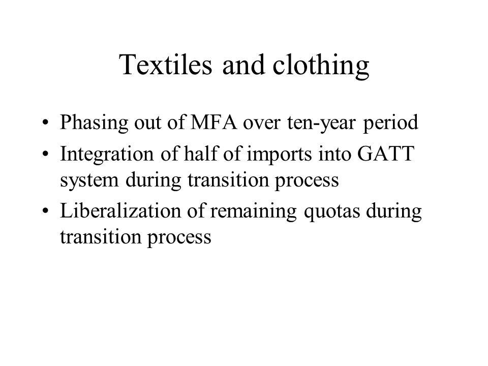 Textiles and clothing Phasing out of MFA over ten-year period Integration of half of imports into GATT system during transition process Liberalization of remaining quotas during transition process