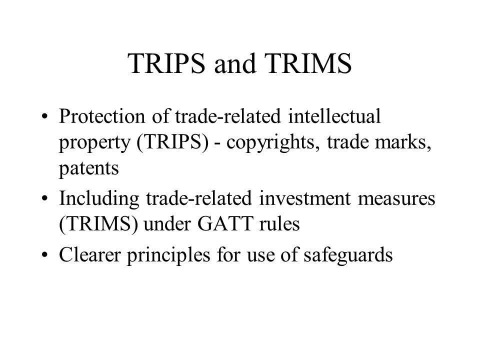 TRIPS and TRIMS Protection of trade-related intellectual property (TRIPS) - copyrights, trade marks, patents Including trade-related investment measures (TRIMS) under GATT rules Clearer principles for use of safeguards