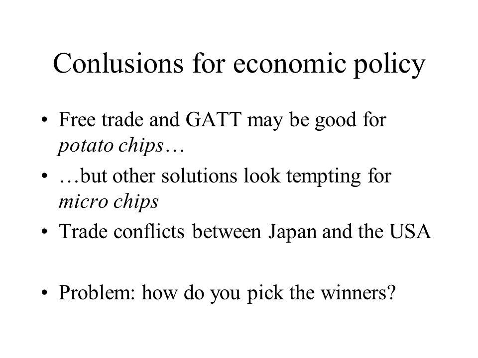 Conlusions for economic policy Free trade and GATT may be good for potato chips… …but other solutions look tempting for micro chips Trade conflicts between Japan and the USA Problem: how do you pick the winners