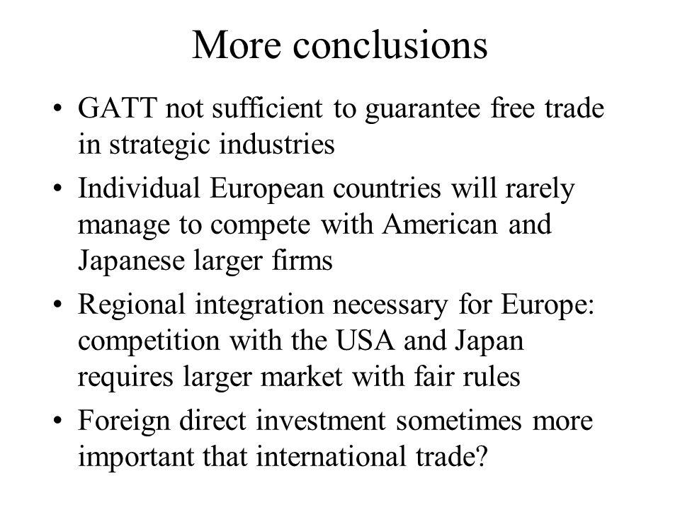 More conclusions GATT not sufficient to guarantee free trade in strategic industries Individual European countries will rarely manage to compete with American and Japanese larger firms Regional integration necessary for Europe: competition with the USA and Japan requires larger market with fair rules Foreign direct investment sometimes more important that international trade