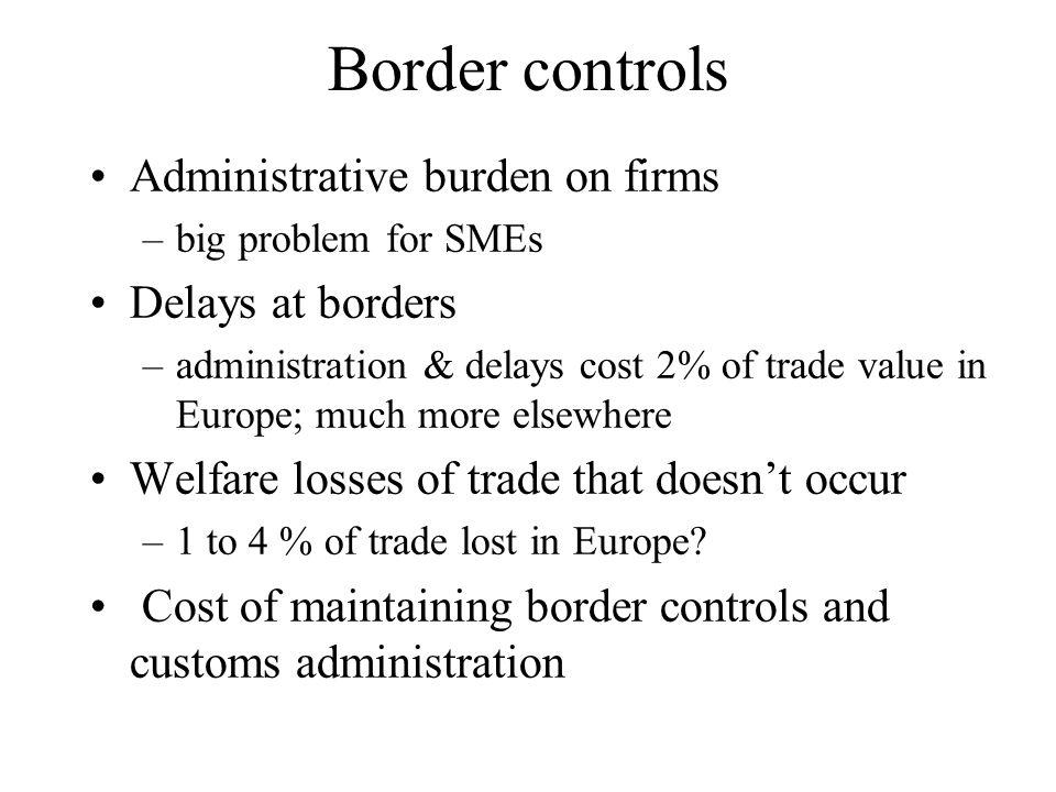 Border controls Administrative burden on firms –big problem for SMEs Delays at borders –administration & delays cost 2% of trade value in Europe; much more elsewhere Welfare losses of trade that doesnt occur –1 to 4 % of trade lost in Europe.