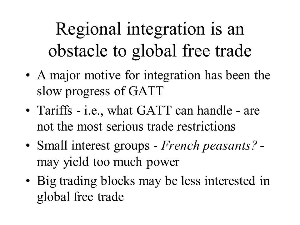 Regional integration is an obstacle to global free trade A major motive for integration has been the slow progress of GATT Tariffs - i.e., what GATT can handle - are not the most serious trade restrictions Small interest groups - French peasants.