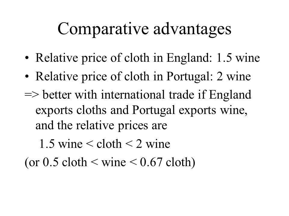 Relative price of cloth in England: 1.5 wine Relative price of cloth in Portugal: 2 wine => better with international trade if England exports cloths and Portugal exports wine, and the relative prices are 1.5 wine < cloth < 2 wine (or 0.5 cloth < wine < 0.67 cloth)