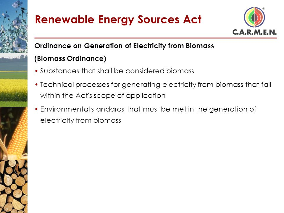 Renewable Energy Sources Act Ordinance on Generation of Electricity from Biomass (Biomass Ordinance) Substances that shall be considered biomass Technical processes for generating electricity from biomass that fall within the Act s scope of application Environmental standards that must be met in the generation of electricity from biomass